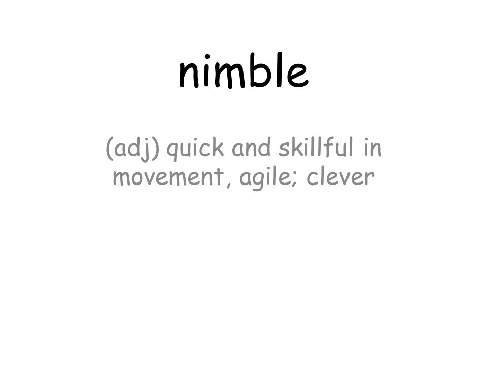 nimble (adj) quick and skillful in movement, agile; clever