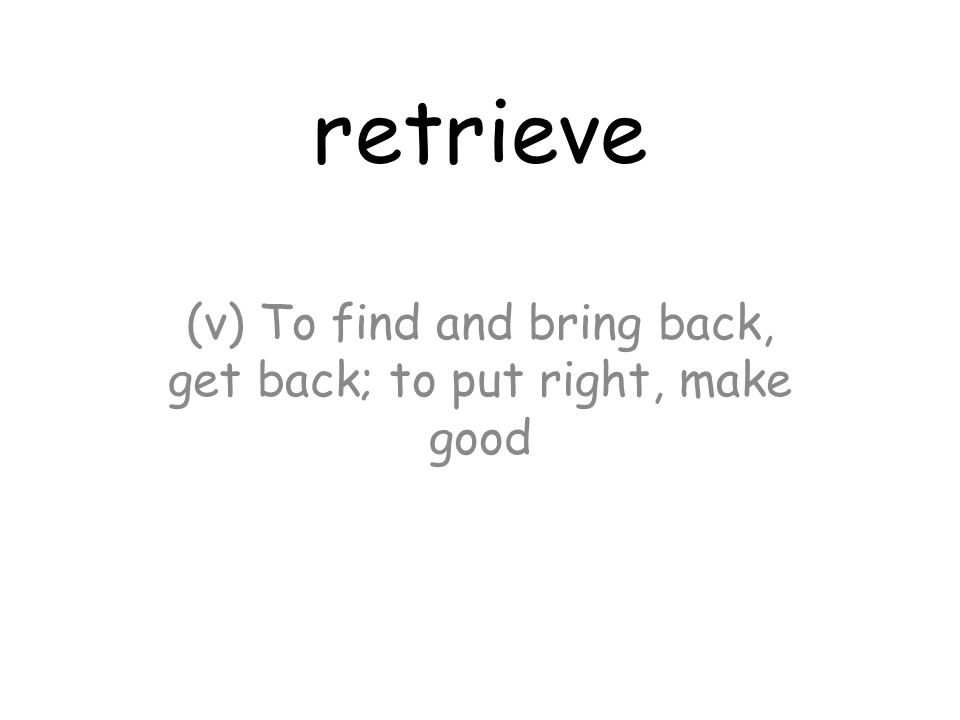 retrieve (v) To find and bring back, get back; to put right, make good