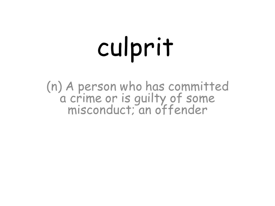 culprit (n) A person who has committed a crime or is guilty of some misconduct; an offender