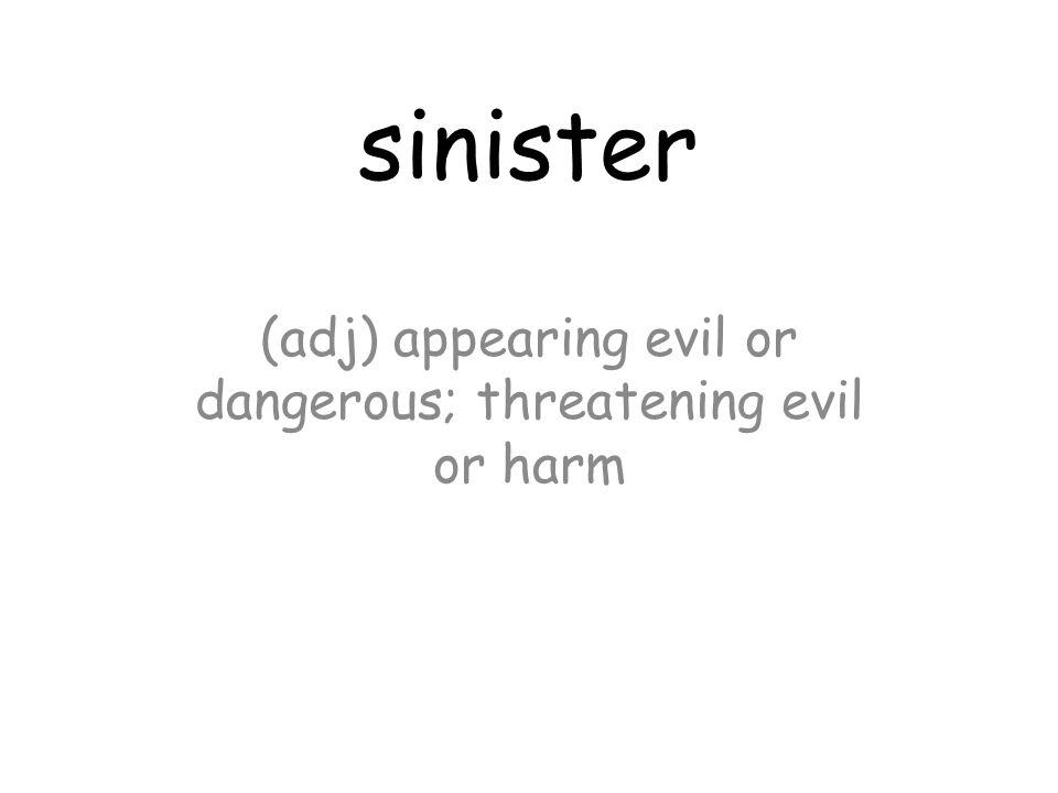 sinister (adj) appearing evil or dangerous; threatening evil or harm