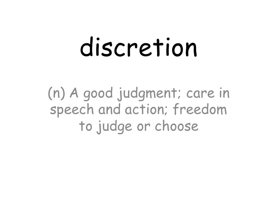 discretion (n) A good judgment; care in speech and action; freedom to judge or choose