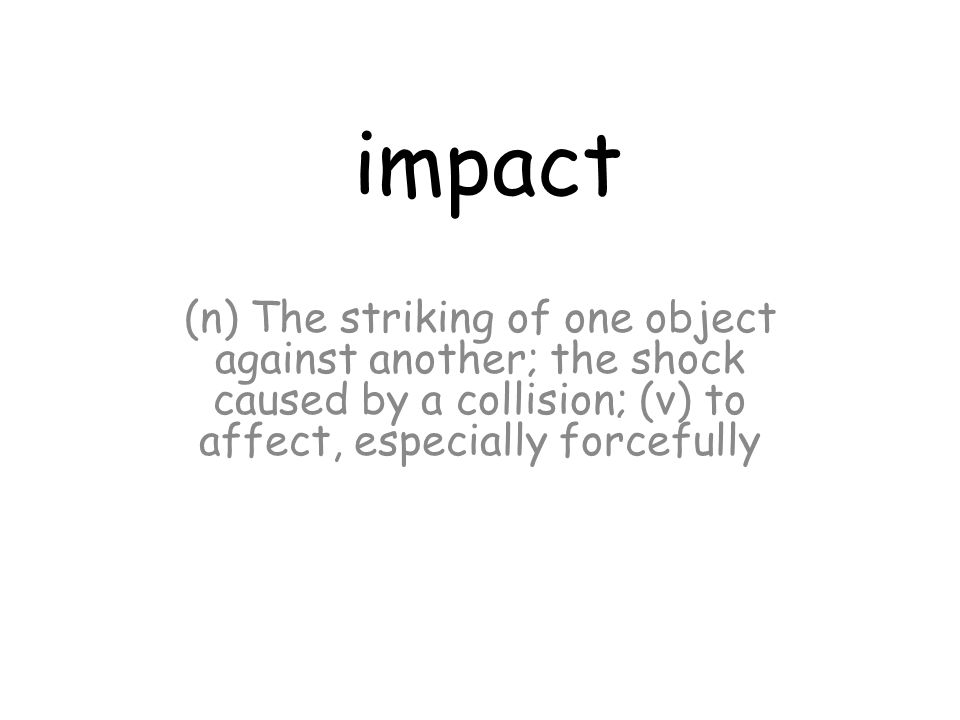 impact (n) The striking of one object against another; the shock caused by a collision; (v) to affect, especially forcefully