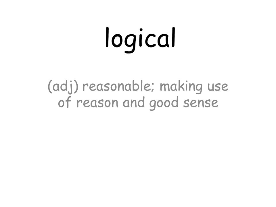 logical (adj) reasonable; making use of reason and good sense