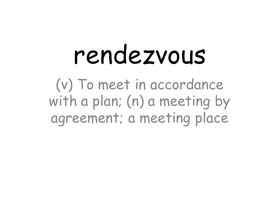 rendezvous (v) To meet in accordance with a plan; (n) a meeting by agreement; a meeting place