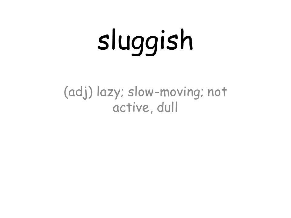 sluggish (adj) lazy; slow-moving; not active, dull
