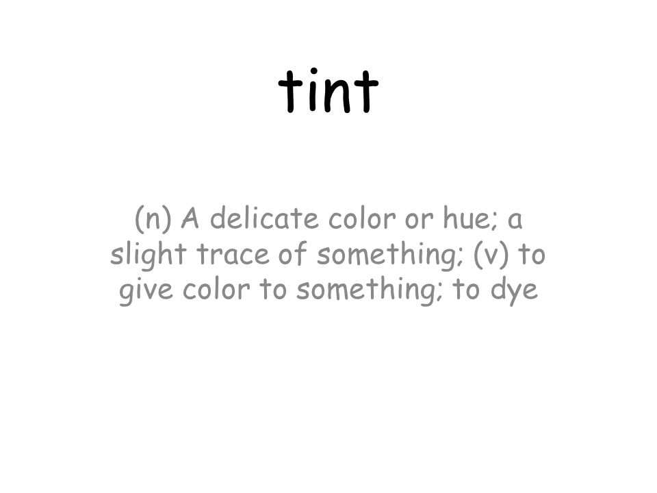 tint (n) A delicate color or hue; a slight trace of something; (v) to give color to something; to dye