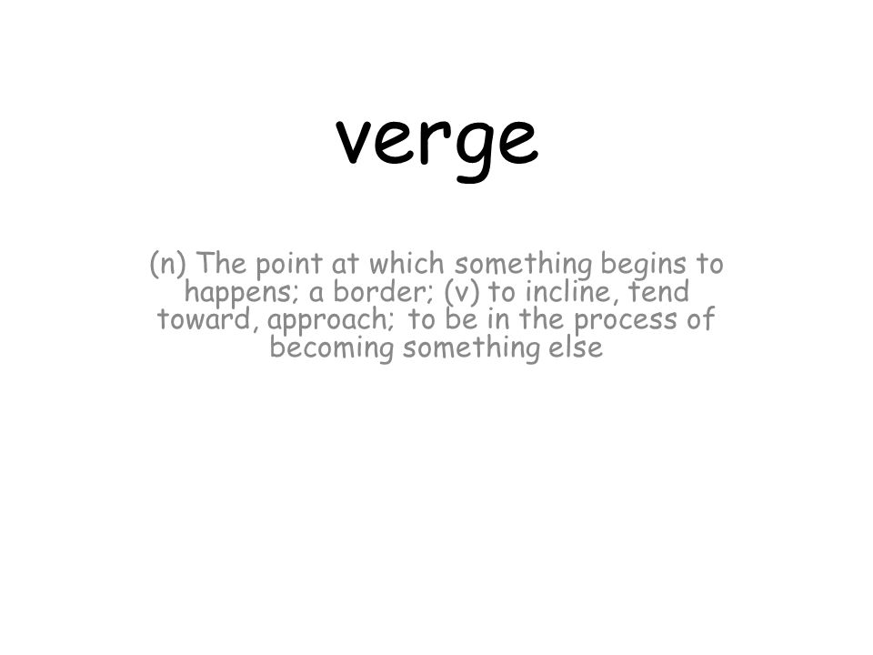verge (n) The point at which something begins to happens; a border; (v) to incline, tend toward, approach; to be in the process of becoming something