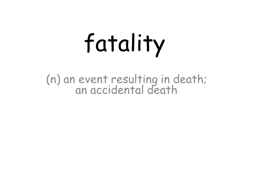 fatality (n) an event resulting in death; an accidental death
