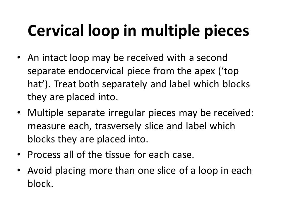Cervical loop in multiple pieces An intact loop may be received with a second separate endocervical piece from the apex ('top hat').