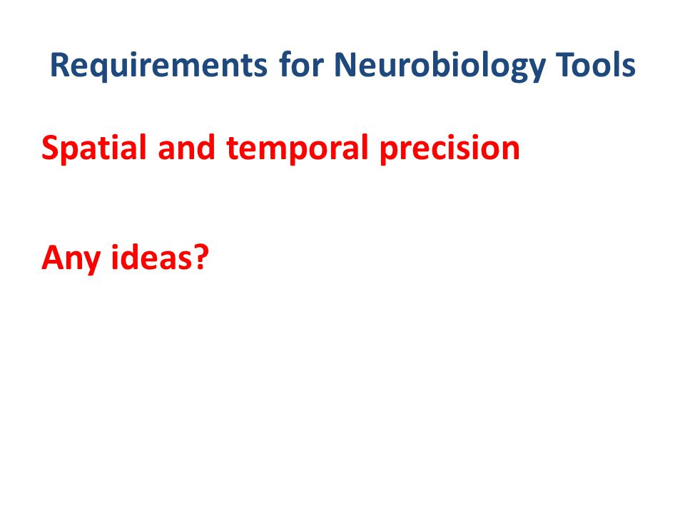 Requirements for Neurobiology Tools Spatial and temporal precision Any ideas?