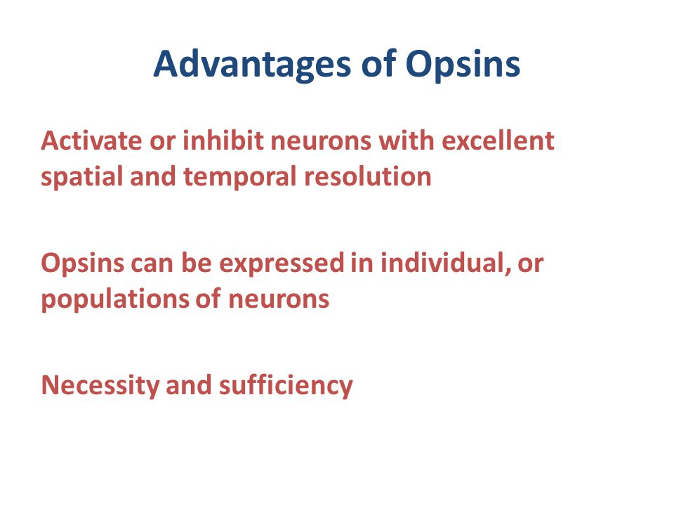 Advantages of Opsins Activate or inhibit neurons with excellent spatial and temporal resolution Opsins can be expressed in individual, or populations of neurons Necessity and sufficiency