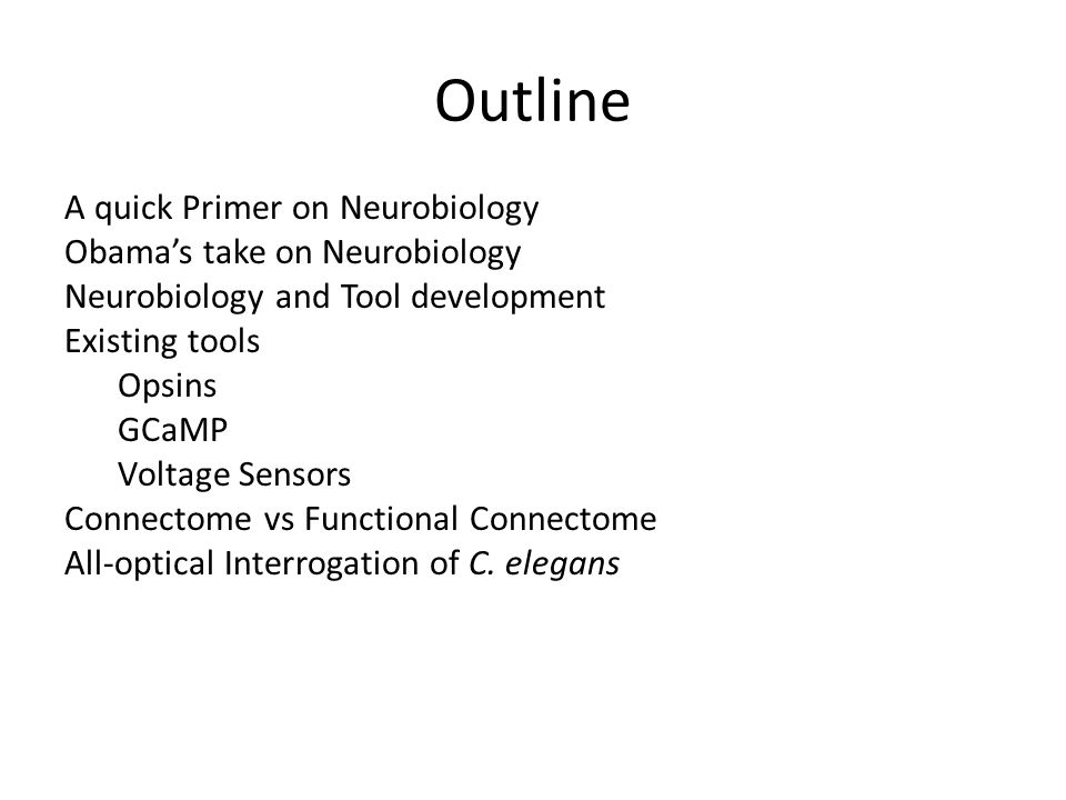 Outline A quick Primer on Neurobiology Obama's take on Neurobiology Neurobiology and Tool development Existing tools Opsins GCaMP Voltage Sensors Connectome vs Functional Connectome All-optical Interrogation of C.