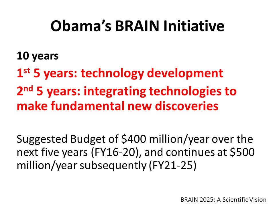 Obama's BRAIN Initiative 10 years 1 st 5 years: technology development 2 nd 5 years: integrating technologies to make fundamental new discoveries Suggested Budget of $400 million/year over the next five years (FY16-20), and continues at $500 million/year subsequently (FY21-25) BRAIN 2025: A Scientific Vision
