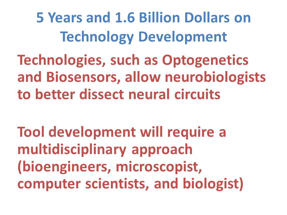 5 Years and 1.6 Billion Dollars on Technology Development Technologies, such as Optogenetics and Biosensors, allow neurobiologists to better dissect neural circuits Tool development will require a multidisciplinary approach (bioengineers, microscopist, computer scientists, and biologist)