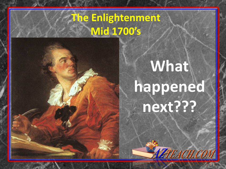 The Enlightenment Mid 1700's What happened next???