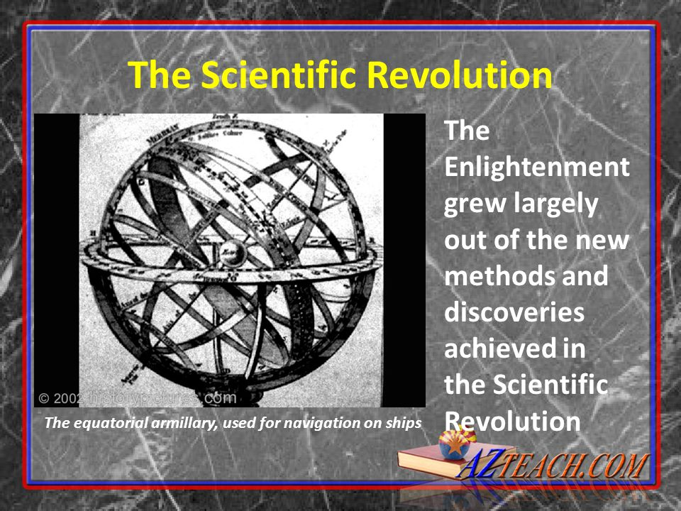 The Scientific Revolution The Enlightenment grew largely out of the new methods and discoveries achieved in the Scientific Revolution The equatorial armillary, used for navigation on ships