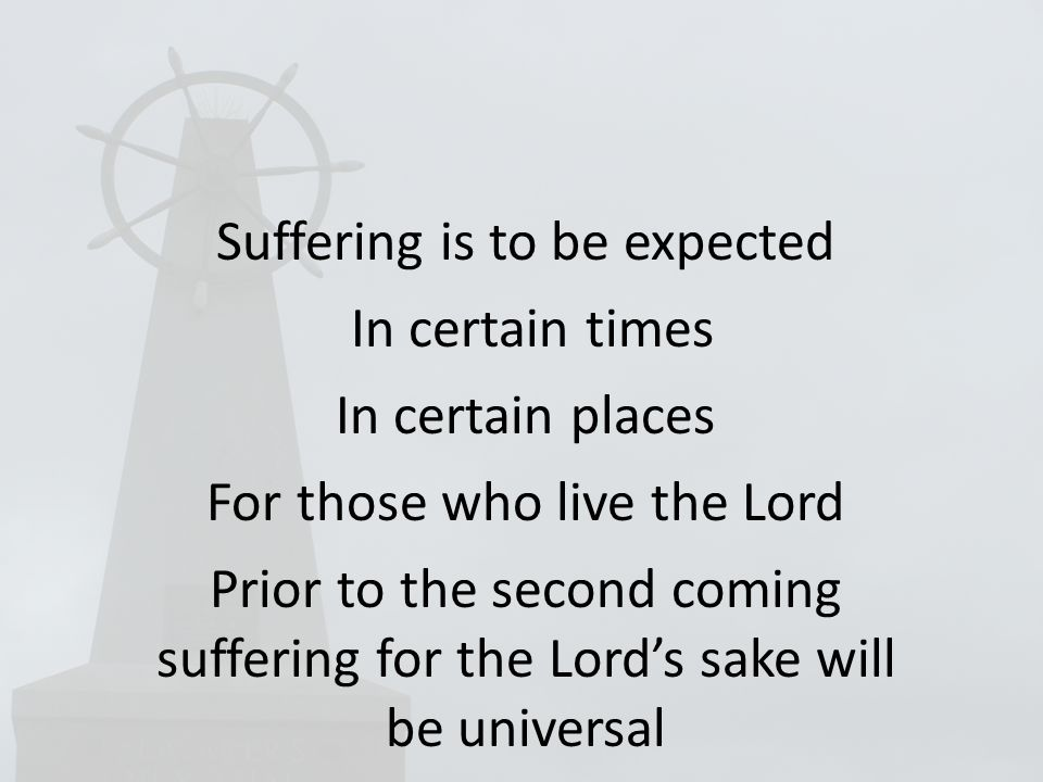 Suffering is to be expected In certain times In certain places For those who live the Lord Prior to the second coming suffering for the Lord's sake will be universal