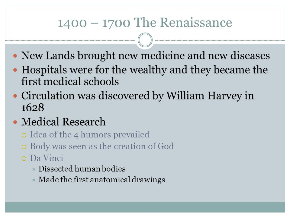 1400 – 1700 The Renaissance New Lands brought new medicine and new diseases Hospitals were for the wealthy and they became the first medical schools C