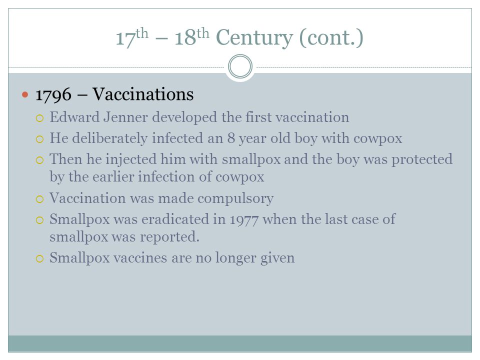 17 th – 18 th Century (cont.) 1796 – Vaccinations  Edward Jenner developed the first vaccination  He deliberately infected an 8 year old boy with co