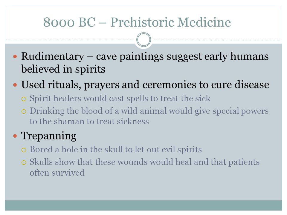 8000 BC – Prehistoric Medicine Rudimentary – cave paintings suggest early humans believed in spirits Used rituals, prayers and ceremonies to cure dise