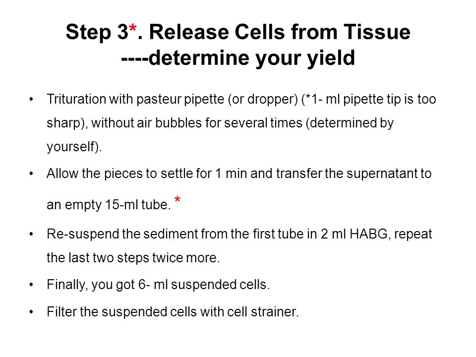 Step 3*. Release Cells from Tissue ----determine your yield Trituration with pasteur pipette (or dropper) (*1- ml pipette tip is too sharp), without a