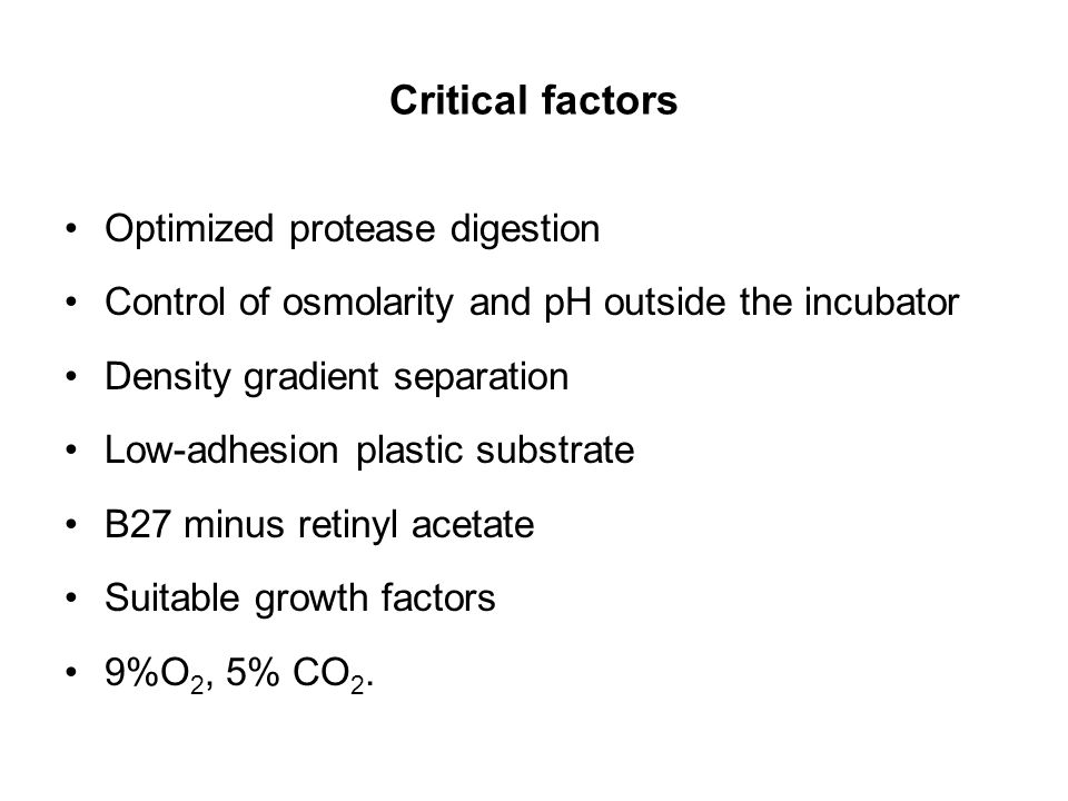 Critical factors Optimized protease digestion Control of osmolarity and pH outside the incubator Density gradient separation Low-adhesion plastic subs