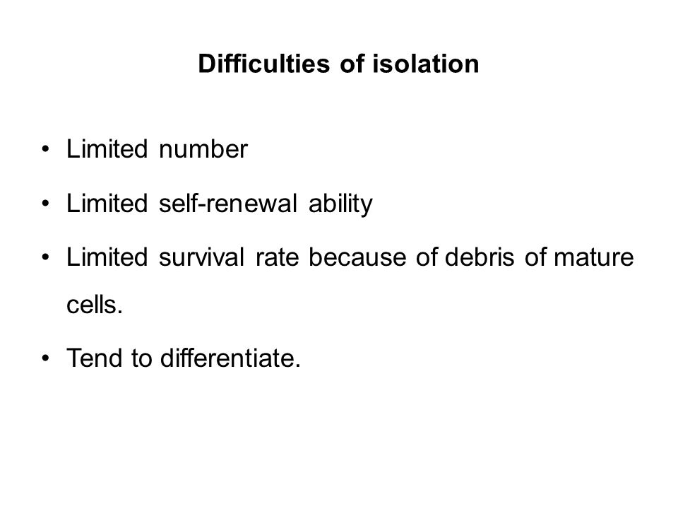 Difficulties of isolation Limited number Limited self-renewal ability Limited survival rate because of debris of mature cells. Tend to differentiate.