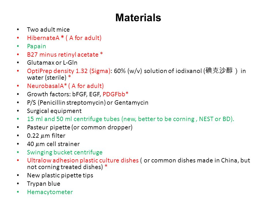 Materials Two adult mice HibernateA * ( A for adult) Papain B27 minus retinyl acetate * Glutamax or L-Gln OptiPrep density 1.32 (Sigma): 60% (w/v) solution of iodixanol ( 碘克沙醇) in water (sterile) * NeurobasalA* ( A for adult) Growth factors: bFGF, EGF, PDGFbb* P/S (Penicillin streptomycin) or Gentamycin Surgical equipment 15 ml and 50 ml centrifuge tubes (new, better to be corning, NEST or BD).