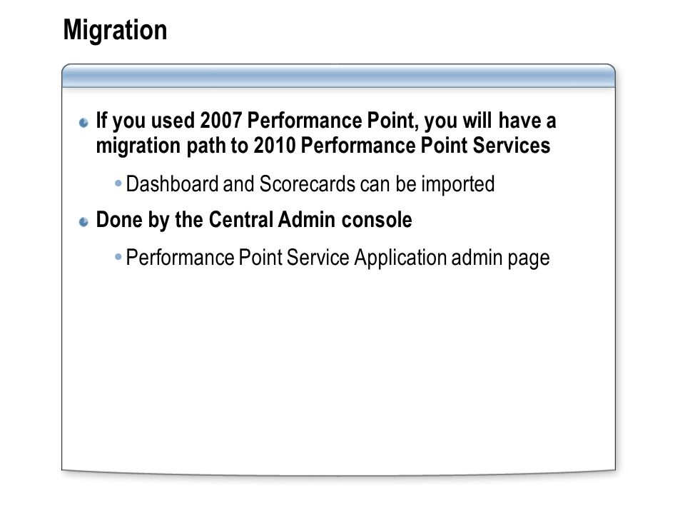 Migration If you used 2007 Performance Point, you will have a migration path to 2010 Performance Point Services  Dashboard and Scorecards can be imported Done by the Central Admin console  Performance Point Service Application admin page