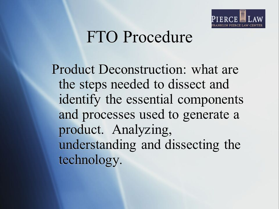 FTO Procedure Product Deconstruction: what are the steps needed to dissect and identify the essential components and processes used to generate a product.