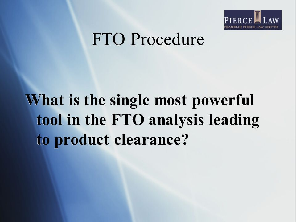 FTO Procedure What is the single most powerful tool in the FTO analysis leading to product clearance
