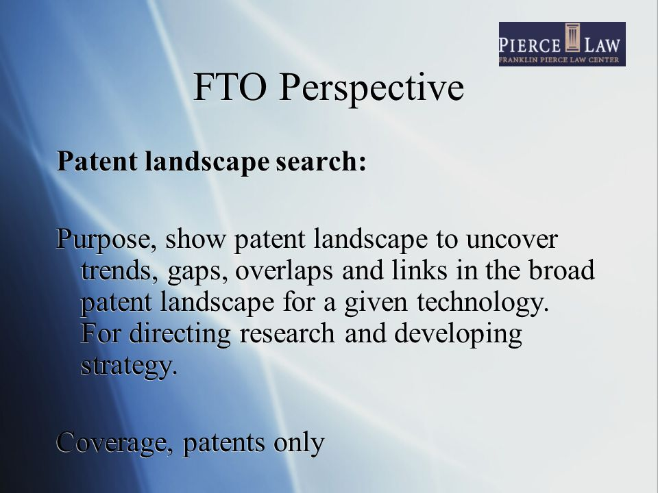 FTO Perspective Patent landscape search: Purpose, show patent landscape to uncover trends, gaps, overlaps and links in the broad patent landscape for a given technology.