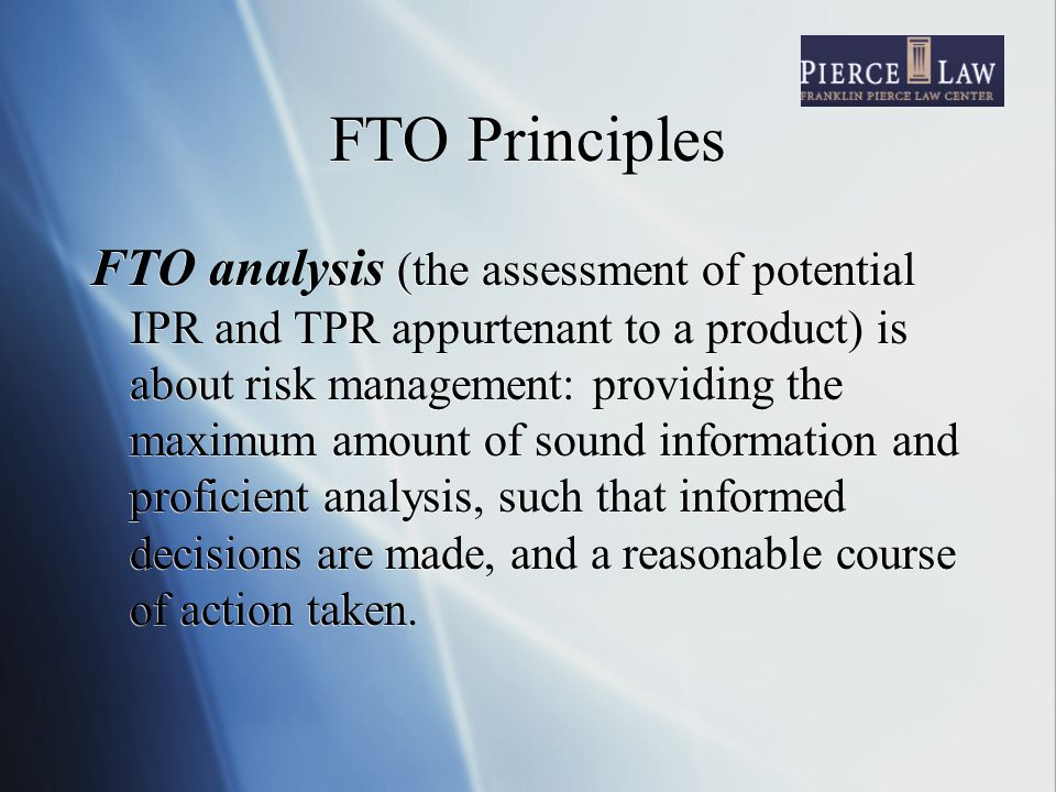 FTO Principles FTO analysis (the assessment of potential IPR and TPR appurtenant to a product) is about risk management: providing the maximum amount of sound information and proficient analysis, such that informed decisions are made, and a reasonable course of action taken.