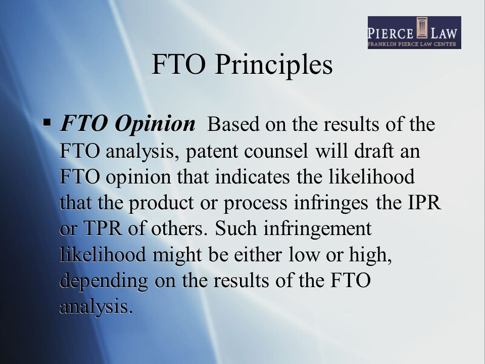 FTO Principles  FTO Opinion Based on the results of the FTO analysis, patent counsel will draft an FTO opinion that indicates the likelihood that the product or process infringes the IPR or TPR of others.