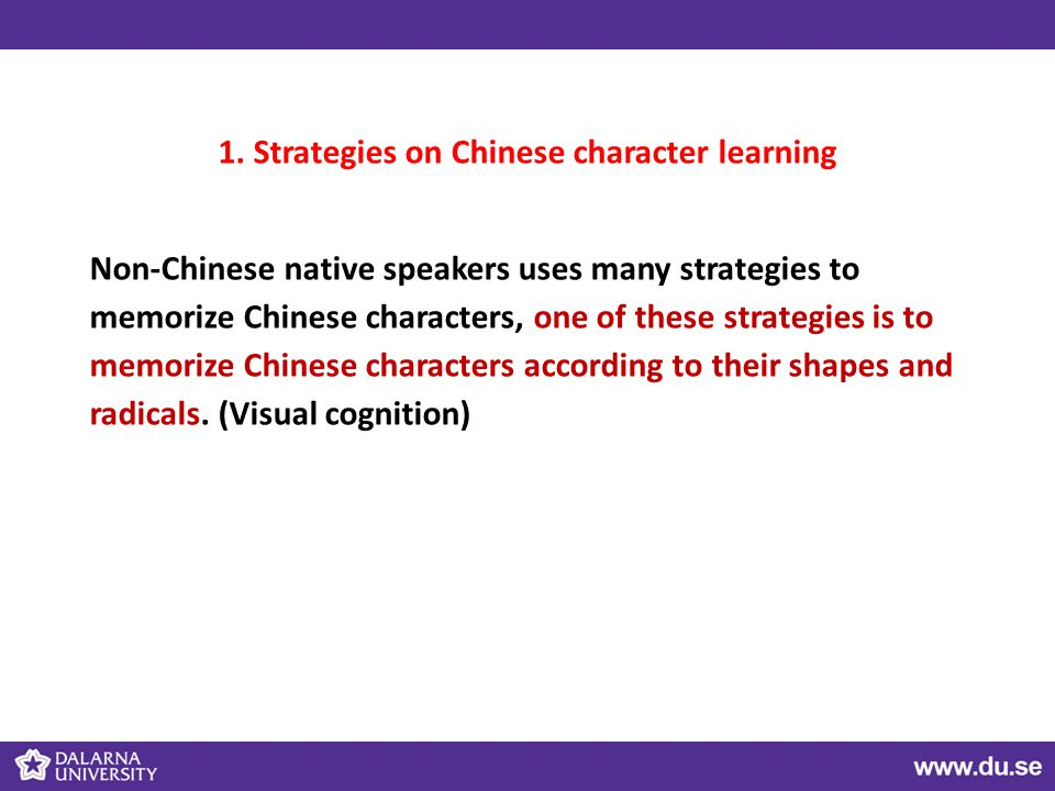 1. Strategies on Chinese character learning Non-Chinese native speakers uses many strategies to memorize Chinese characters, one of these strategies i