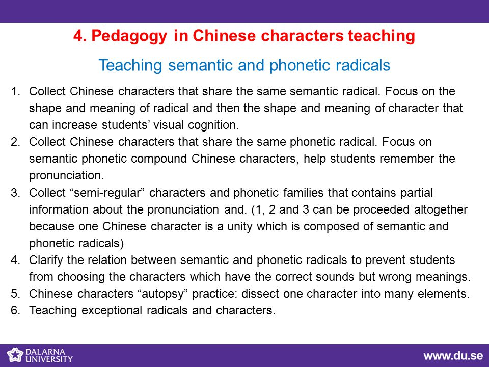 4. Pedagogy in Chinese characters teaching Teaching semantic and phonetic radicals 1.Collect Chinese characters that share the same semantic radical.