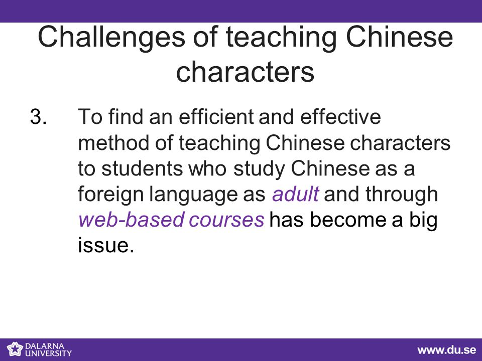 Challenges of teaching Chinese characters 3.To find an efficient and effective method of teaching Chinese characters to students who study Chinese as a foreign language as adult and through web-based courses has become a big issue.