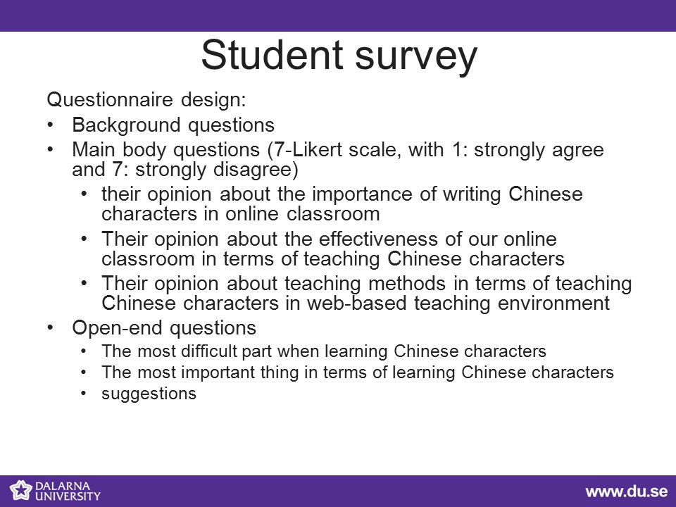 Student survey Questionnaire design: Background questions Main body questions (7-Likert scale, with 1: strongly agree and 7: strongly disagree) their opinion about the importance of writing Chinese characters in online classroom Their opinion about the effectiveness of our online classroom in terms of teaching Chinese characters Their opinion about teaching methods in terms of teaching Chinese characters in web-based teaching environment Open-end questions The most difficult part when learning Chinese characters The most important thing in terms of learning Chinese characters suggestions