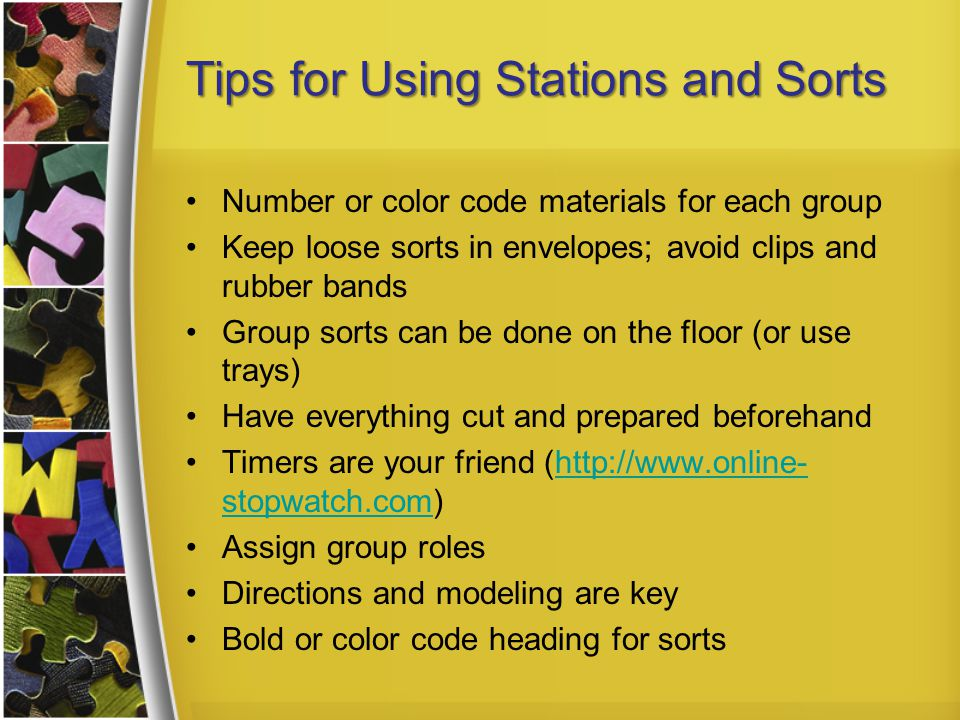 Tips for Using Stations and Sorts Number or color code materials for each group Keep loose sorts in envelopes; avoid clips and rubber bands Group sorts can be done on the floor (or use trays) Have everything cut and prepared beforehand Timers are your friend (http://www.online- stopwatch.com)http://www.online- stopwatch.com Assign group roles Directions and modeling are key Bold or color code heading for sorts