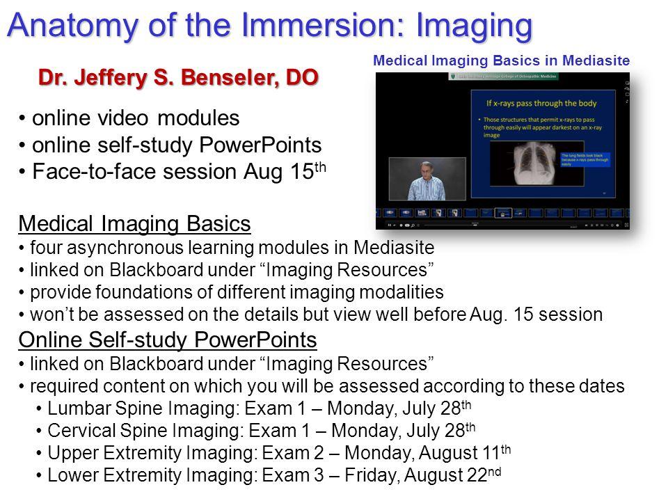 Anatomy of the Immersion: Imaging Dr. Jeffery S. Benseler, DO Medical Imaging Basics four asynchronous learning modules in Mediasite linked on Blackbo