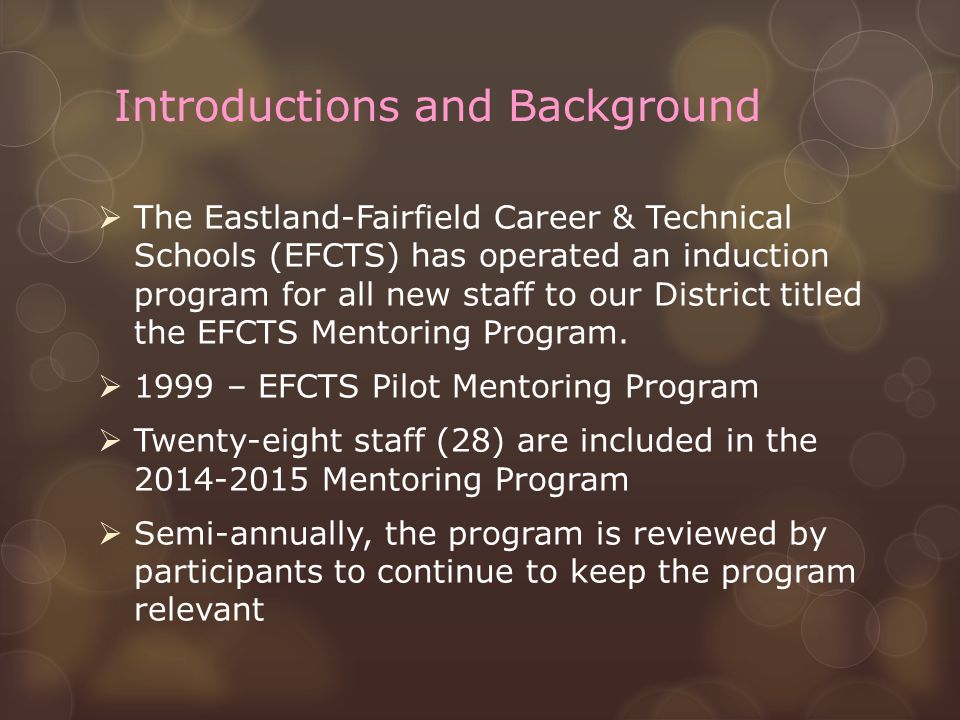 Introductions and Background  The Eastland-Fairfield Career & Technical Schools (EFCTS) has operated an induction program for all new staff to our District titled the EFCTS Mentoring Program.