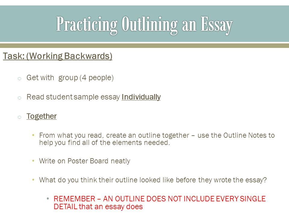 Task: (Working Backwards) o Get with group (4 people) o Read student sample essay Individually o Together From what you read, create an outline together – use the Outline Notes to help you find all of the elements needed.