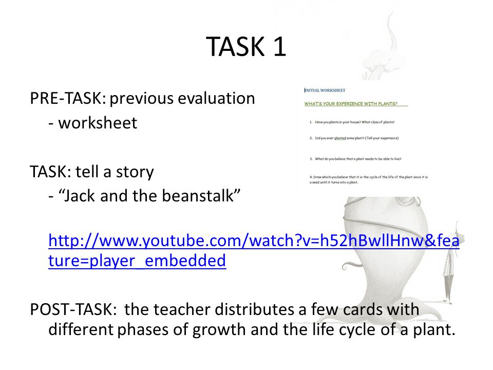 TASK 1 PRE-TASK: previous evaluation - worksheet TASK: tell a story - Jack and the beanstalk http://www.youtube.com/watch v=h52hBwllHnw&fea ture=player_embedded http://www.youtube.com/watch v=h52hBwllHnw&fea ture=player_embedded POST-TASK: the teacher distributes a few cards with different phases of growth and the life cycle of a plant.