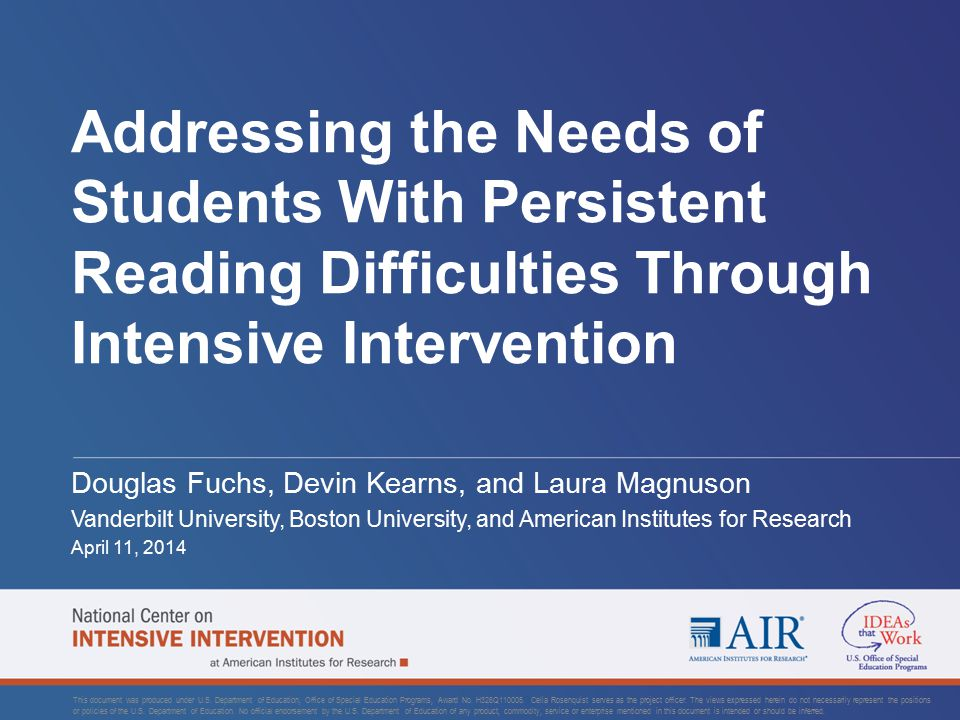 Addressing the Needs of Students With Persistent Reading Difficulties Through Intensive Intervention Douglas Fuchs, Devin Kearns, and Laura Magnuson Vanderbilt University, Boston University, and American Institutes for Research April 11, 2014 This document was produced under U.S.