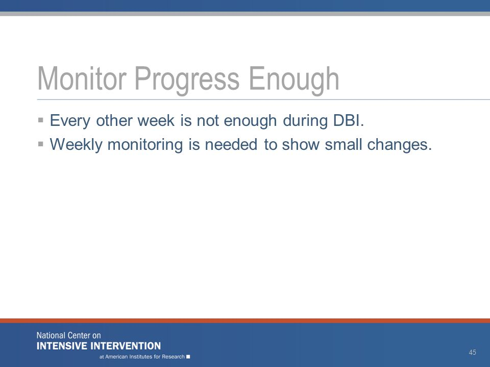  Every other week is not enough during DBI.  Weekly monitoring is needed to show small changes.