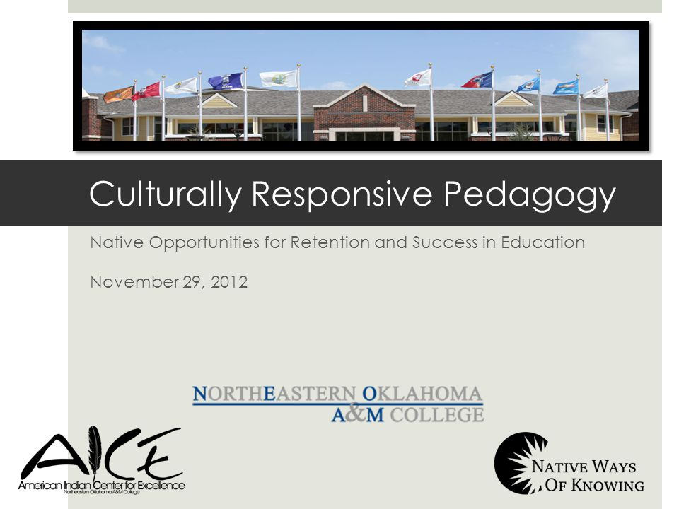 Native Opportunities for Retention and Success in Education November 29, 2012 Culturally Responsive Pedagogy