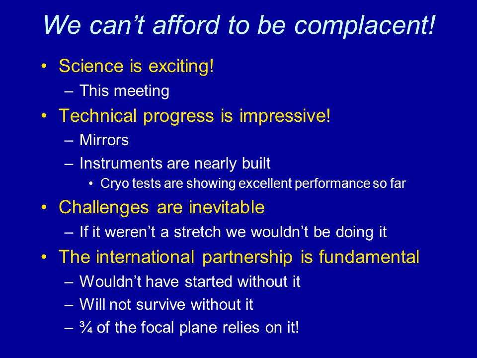 We can't afford to be complacent! Science is exciting! –This meeting Technical progress is impressive! –Mirrors –Instruments are nearly built Cryo tes