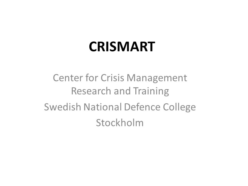 CRISMART Center for Crisis Management Research and Training Swedish National Defence College Stockholm