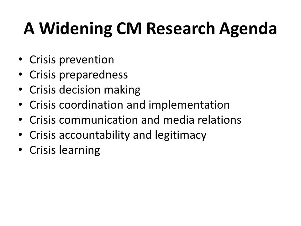 A Widening CM Research Agenda Crisis prevention Crisis preparedness Crisis decision making Crisis coordination and implementation Crisis communication and media relations Crisis accountability and legitimacy Crisis learning