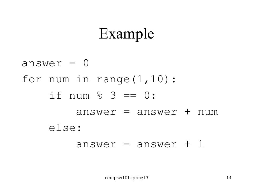 Example answer = 0 for num in range(1,10): if num % 3 == 0: answer = answer + num else: answer = answer + 1 compsci101 spring1514
